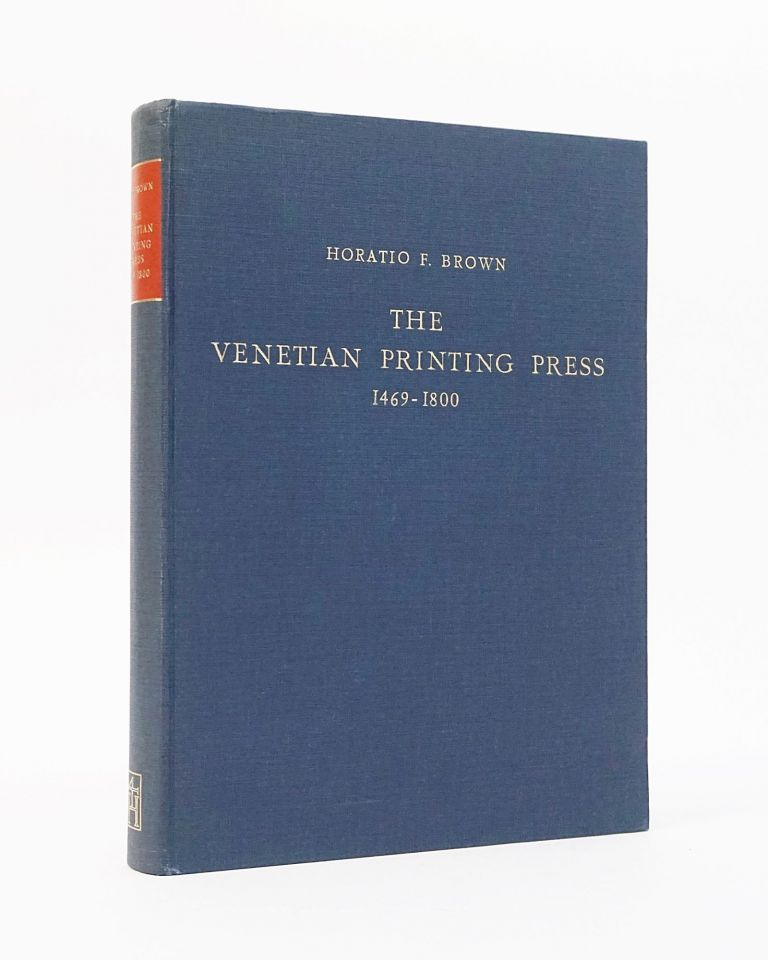 The Venetian Printing Press, 1469-1800: An Historical Study Based Upon Documents for the Most Part Hitherto Unpublished. Horatio F. Brown.