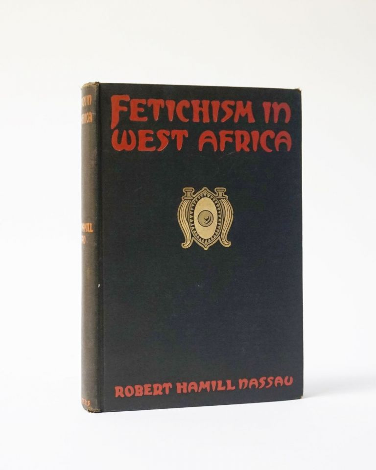 Fetichism in West Africa. Forty Years' Observation of Native Customs and Superstitions. Robert Hamill Nassau.