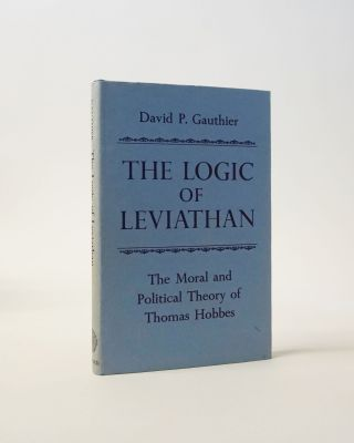 The Logic of Leviathan. The Moral and Political Theory of Thomas Hobbes. David P. Gauthier
